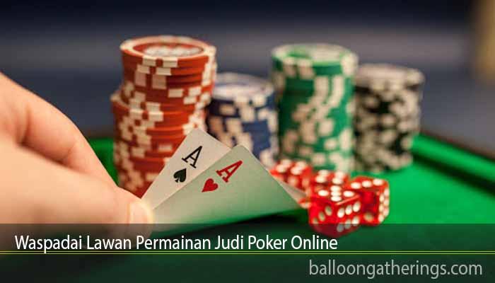 Waspadai Lawan Permainan Judi Poker Online